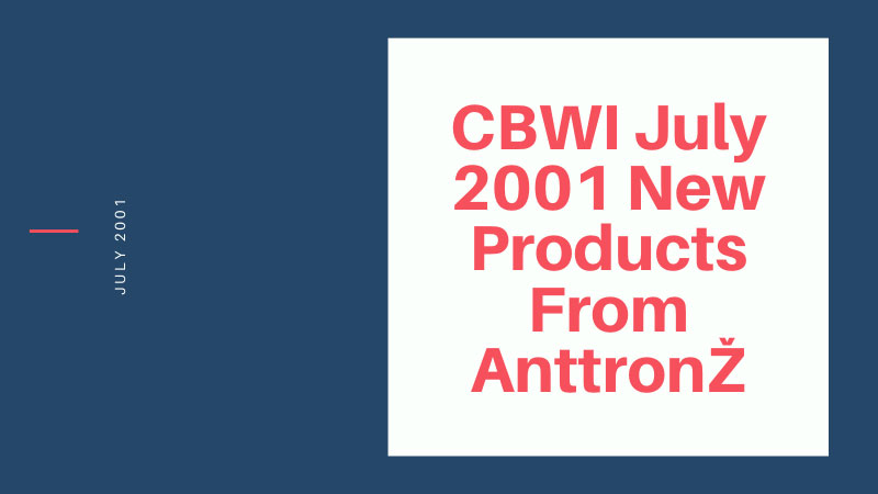 CBWI July 2001 New Products From AnttronŽ